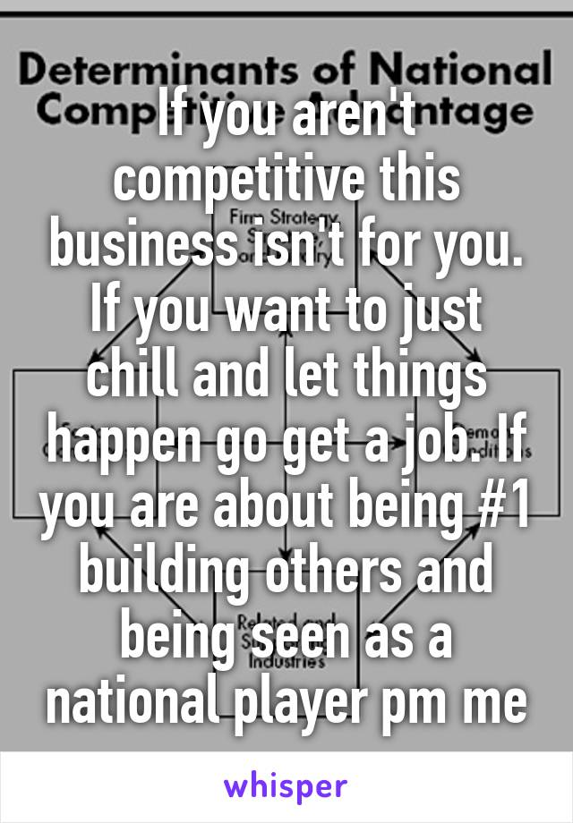 If you aren't competitive this business isn't for you. If you want to just chill and let things happen go get a job. If you are about being #1 building others and being seen as a national player pm me