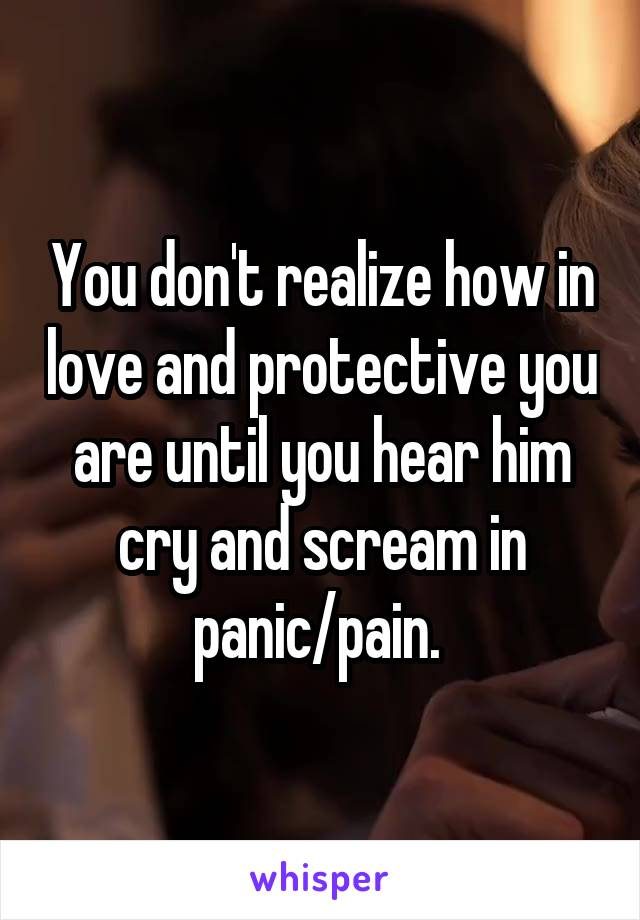 You don't realize how in love and protective you are until you hear him cry and scream in panic/pain.