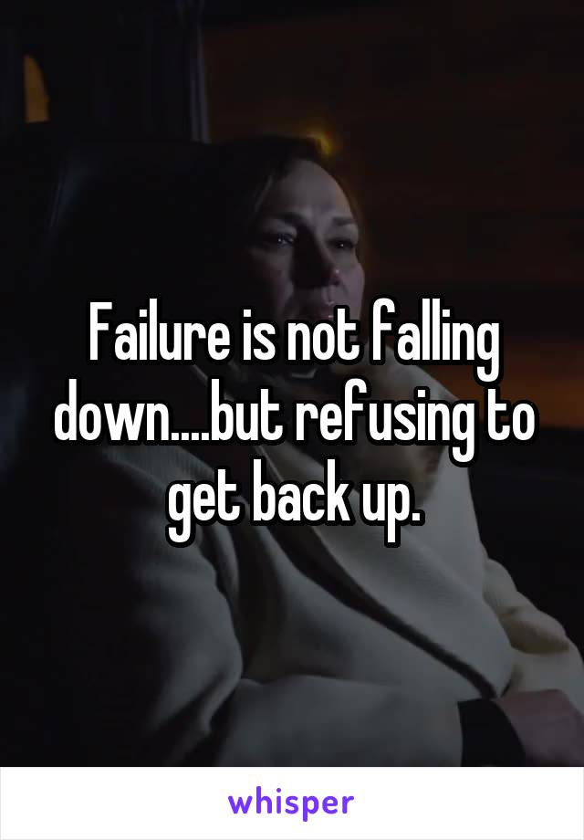 Failure is not falling down....but refusing to get back up.