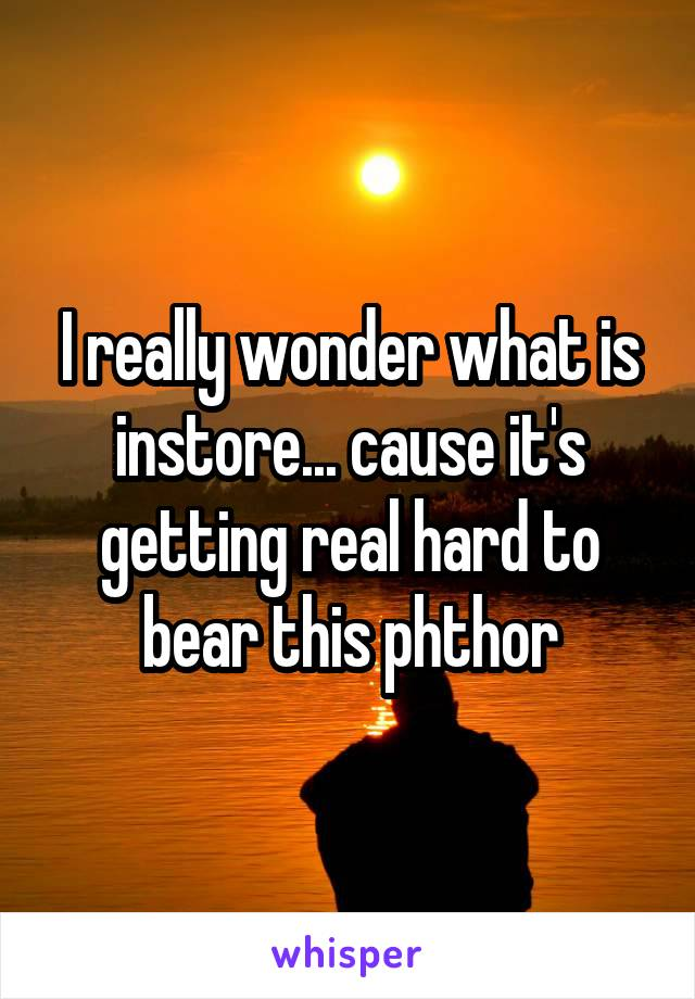 I really wonder what is instore... cause it's getting real hard to bear this phthor