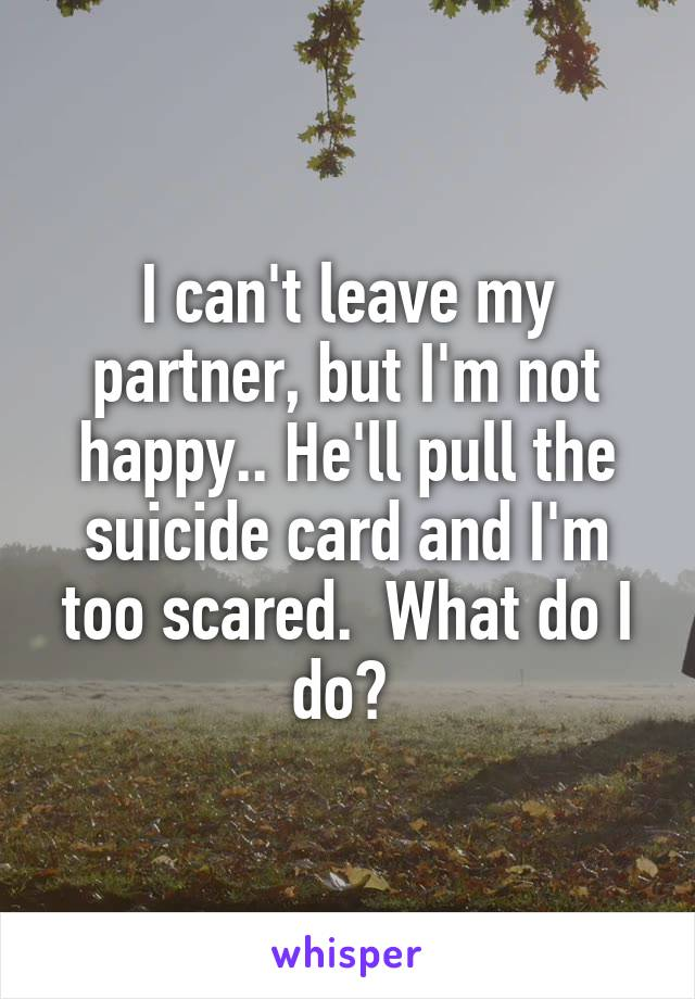 I can't leave my partner, but I'm not happy.. He'll pull the suicide card and I'm too scared.  What do I do?