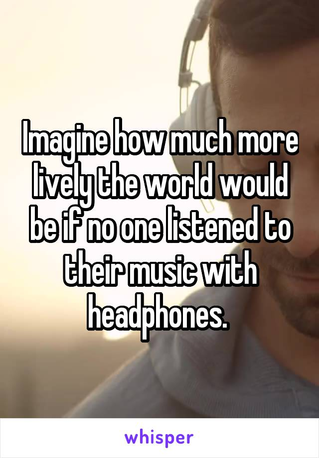 Imagine how much more lively the world would be if no one listened to their music with headphones.