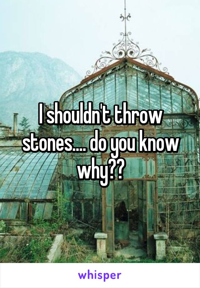 I shouldn't throw stones.... do you know why??