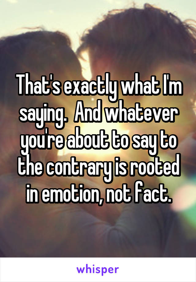 That's exactly what I'm saying.  And whatever you're about to say to the contrary is rooted in emotion, not fact.