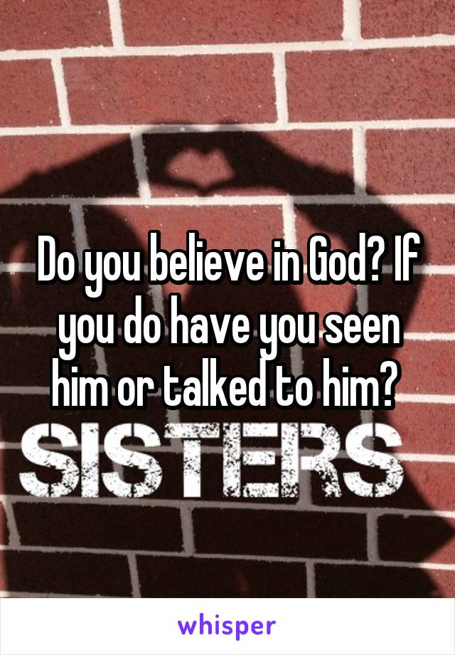 Do you believe in God? If you do have you seen him or talked to him?