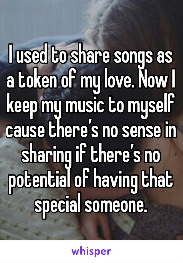 I used to share songs as a token of my love. Now I keep my music to myself cause there's no sense in sharing if there's no potential of having that special someone.