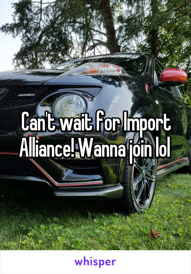 Can't wait for Import Alliance! Wanna join lol