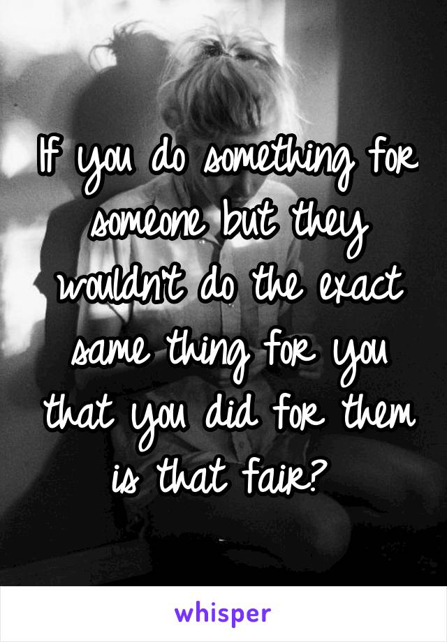 If you do something for someone but they wouldn't do the exact same thing for you that you did for them is that fair?