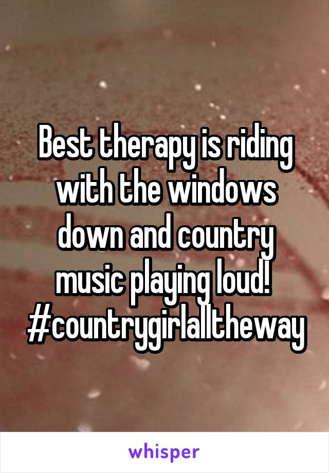 Best therapy is riding with the windows down and country music playing loud!  #countrygirlalltheway
