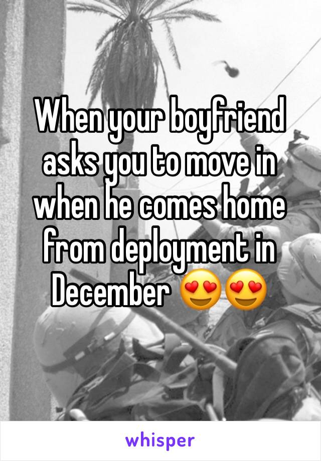 When your boyfriend asks you to move in when he comes home from deployment in December 😍😍