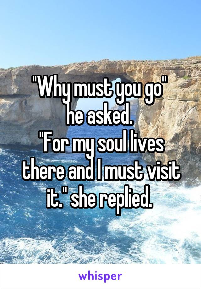 """""""Why must you go""""  he asked.  """"For my soul lives there and I must visit it."""" she replied."""