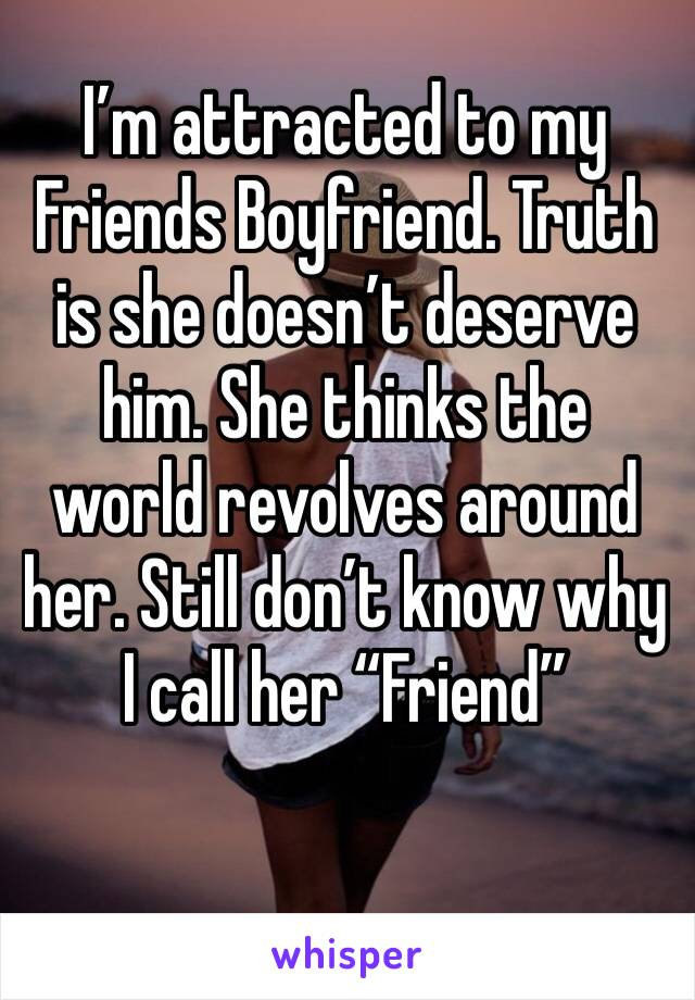 "I'm attracted to my Friends Boyfriend. Truth is she doesn't deserve him. She thinks the world revolves around her. Still don't know why I call her ""Friend"""