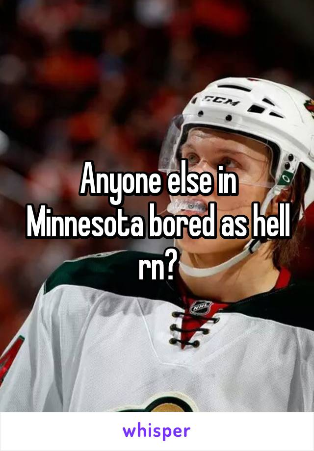Anyone else in Minnesota bored as hell rn?