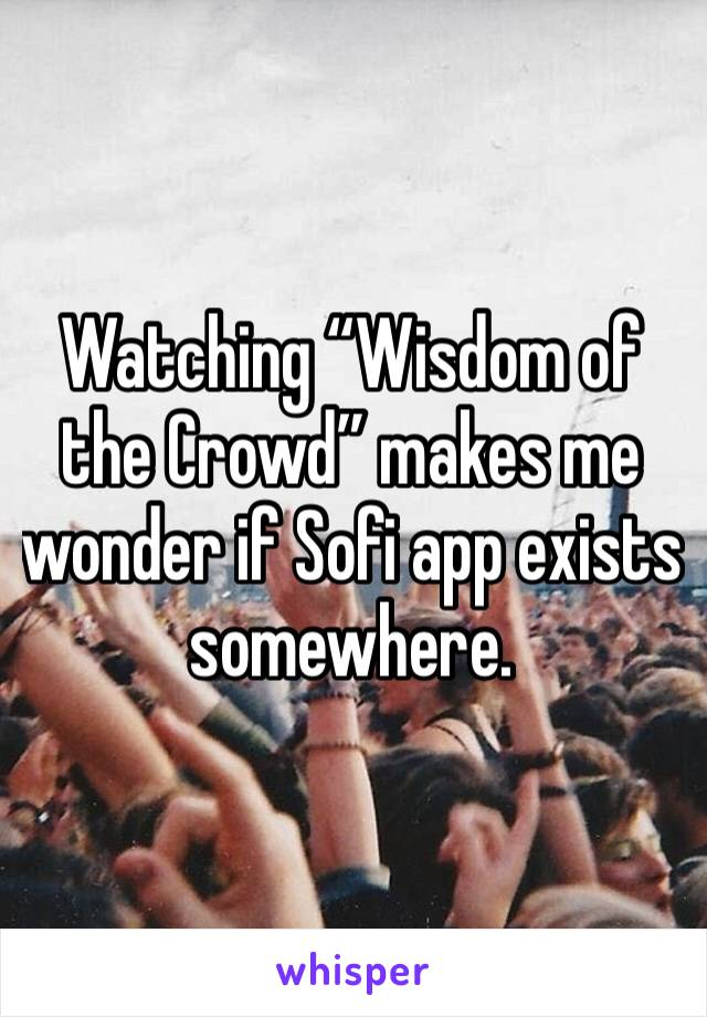 "Watching ""Wisdom of the Crowd"" makes me wonder if Sofi app exists somewhere."