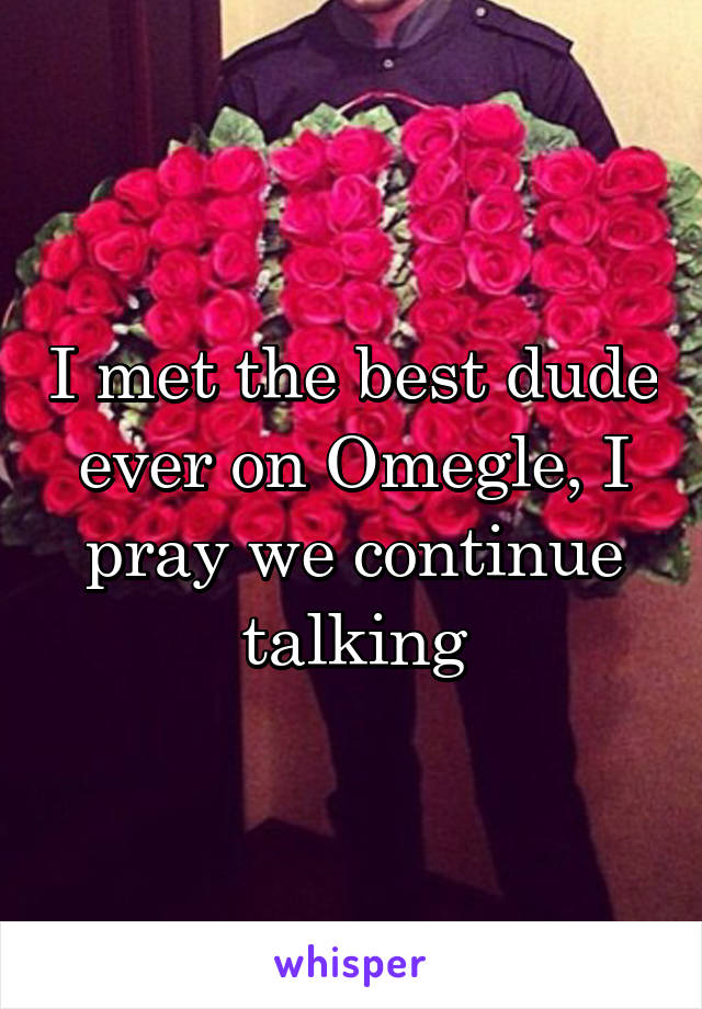 I met the best dude ever on Omegle, I pray we continue talking