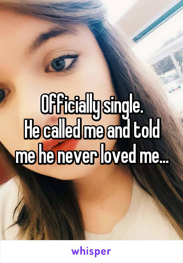 Officially single. He called me and told me he never loved me...