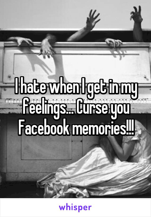 I hate when I get in my feelings... Curse you Facebook memories!!!