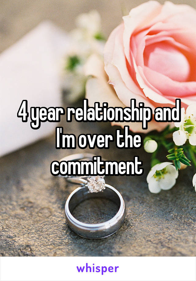 4 year relationship and I'm over the commitment