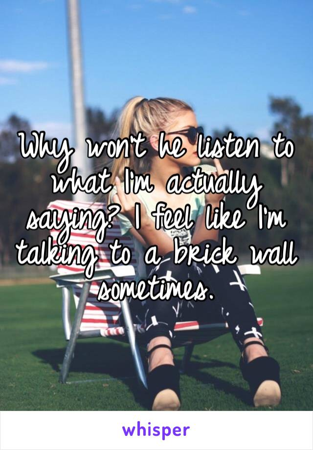 Why won't he listen to what I'm actually saying? I feel like I'm talking to a brick wall sometimes.