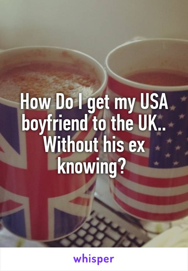 How Do I get my USA boyfriend to the UK.. Without his ex knowing?