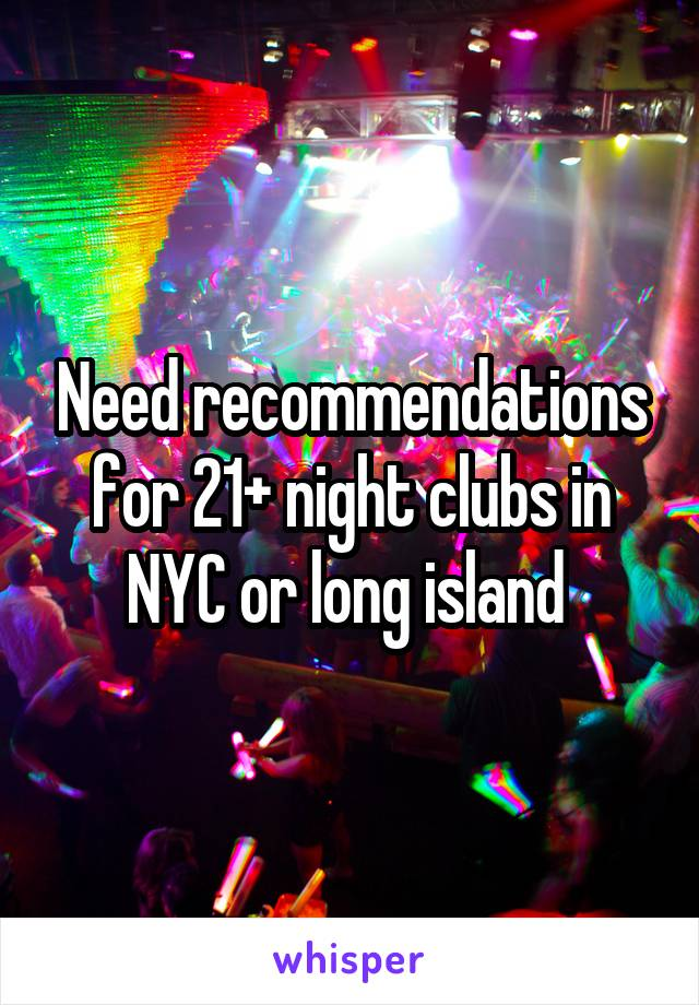 Need recommendations for 21+ night clubs in NYC or long island