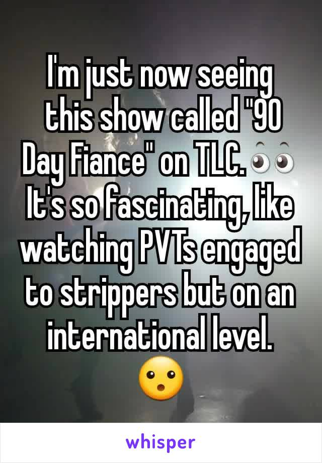 """I'm just now seeing  this show called """"90 Day Fiance"""" on TLC.👀 It's so fascinating, like watching PVTs engaged to strippers but on an international level. 😮"""