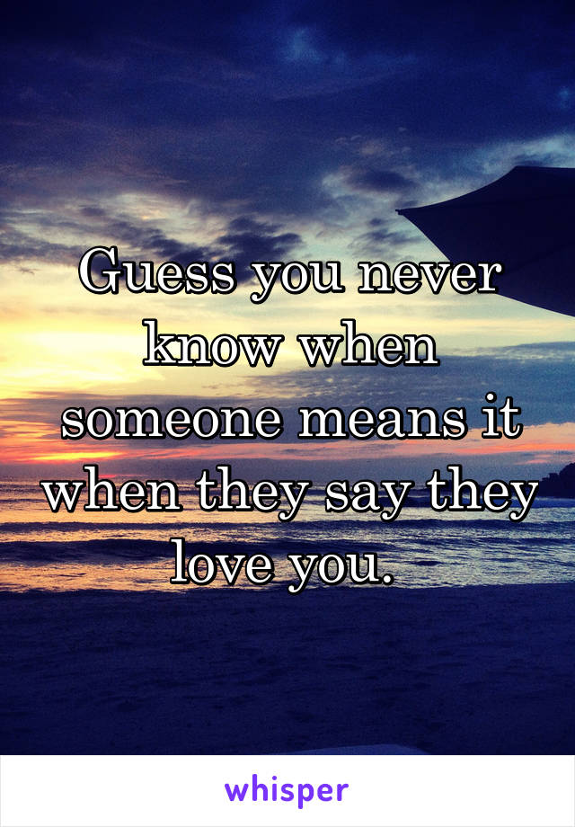 Guess you never know when someone means it when they say they love you.
