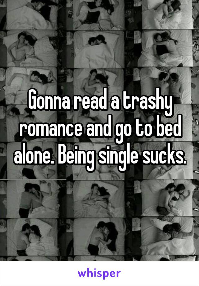Gonna read a trashy romance and go to bed alone. Being single sucks.