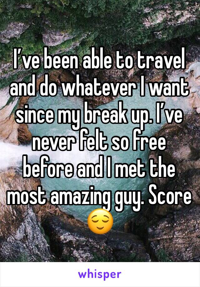 I've been able to travel and do whatever I want since my break up. I've never felt so free before and I met the most amazing guy. Score 😌