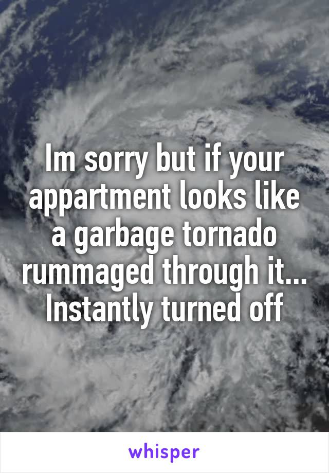 Im sorry but if your appartment looks like a garbage tornado rummaged through it... Instantly turned off