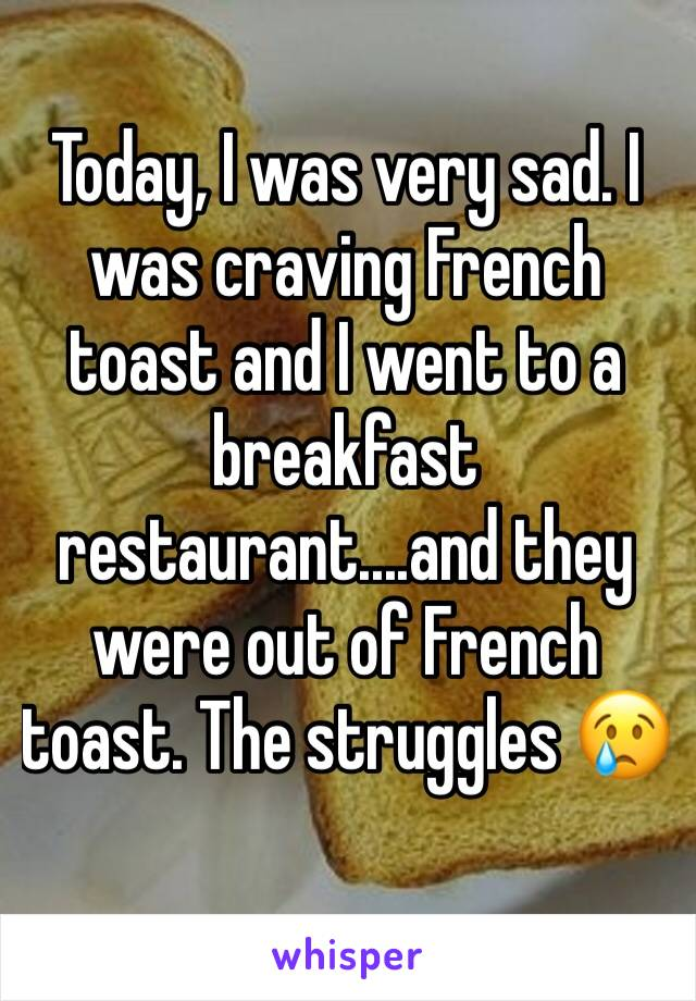 Today, I was very sad. I was craving French toast and I went to a breakfast restaurant....and they were out of French toast. The struggles 😢