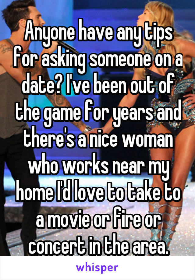 Anyone have any tips for asking someone on a date? I've been out of the game for years and there's a nice woman who works near my home I'd love to take to a movie or fire or concert in the area.