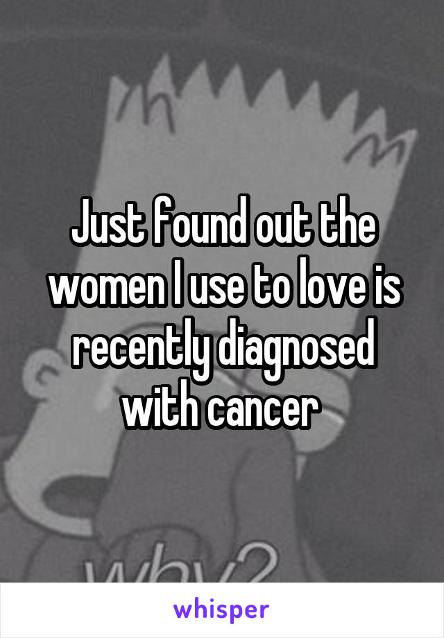 Just found out the women I use to love is recently diagnosed with cancer
