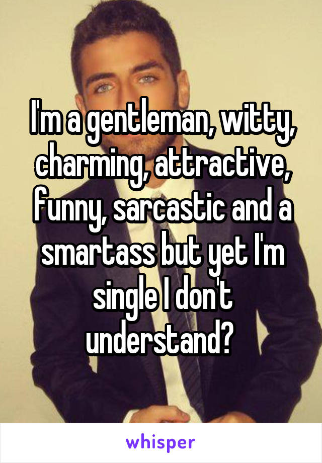 I'm a gentleman, witty, charming, attractive, funny, sarcastic and a smartass but yet I'm single I don't understand?