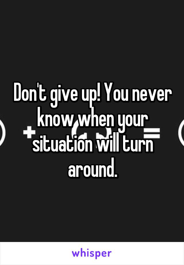 Don't give up! You never know when your situation will turn around.