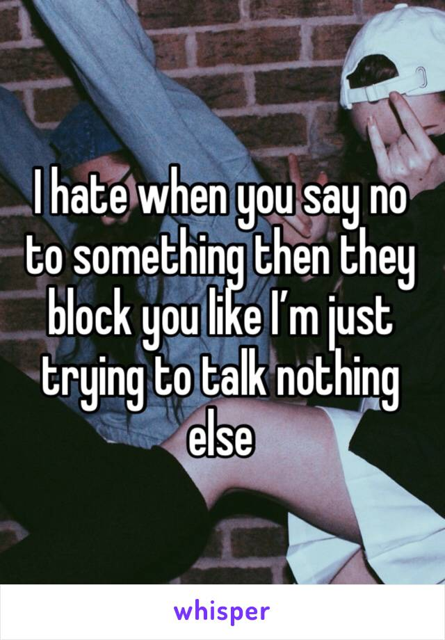 I hate when you say no to something then they block you like I'm just trying to talk nothing  else
