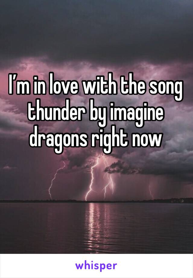 I'm in love with the song thunder by imagine dragons right now