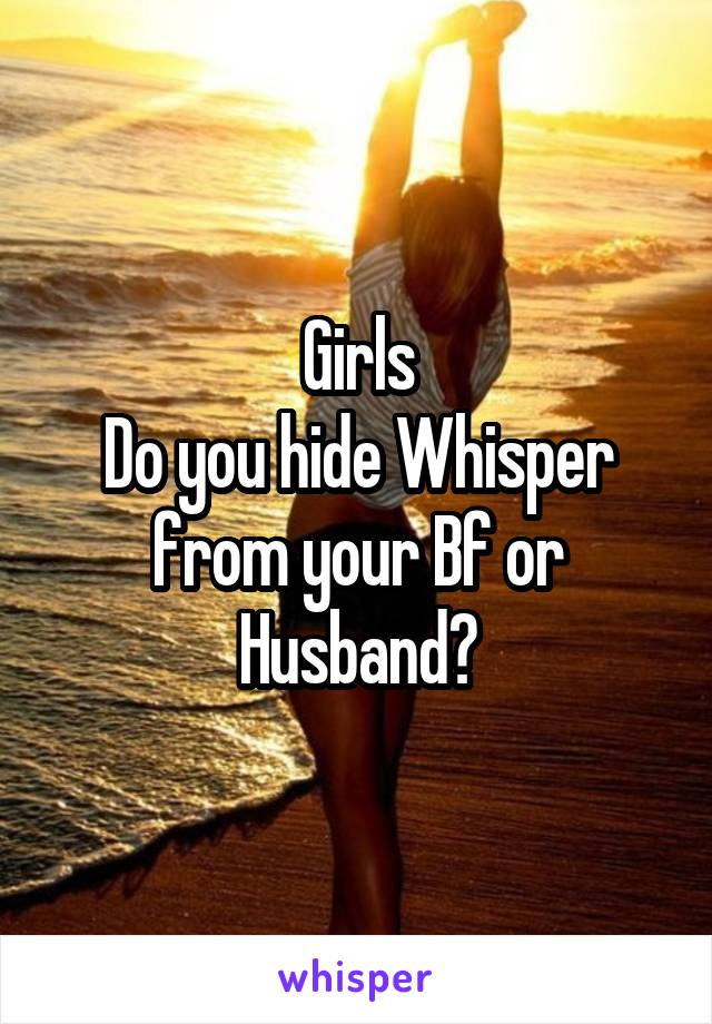 Girls Do you hide Whisper from your Bf or Husband?
