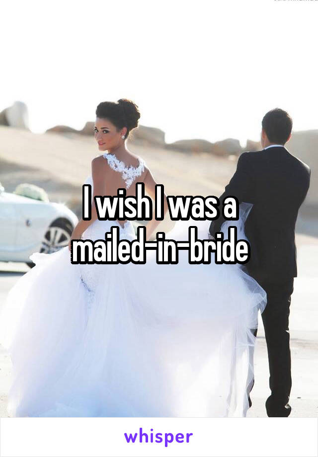 I wish I was a mailed-in-bride