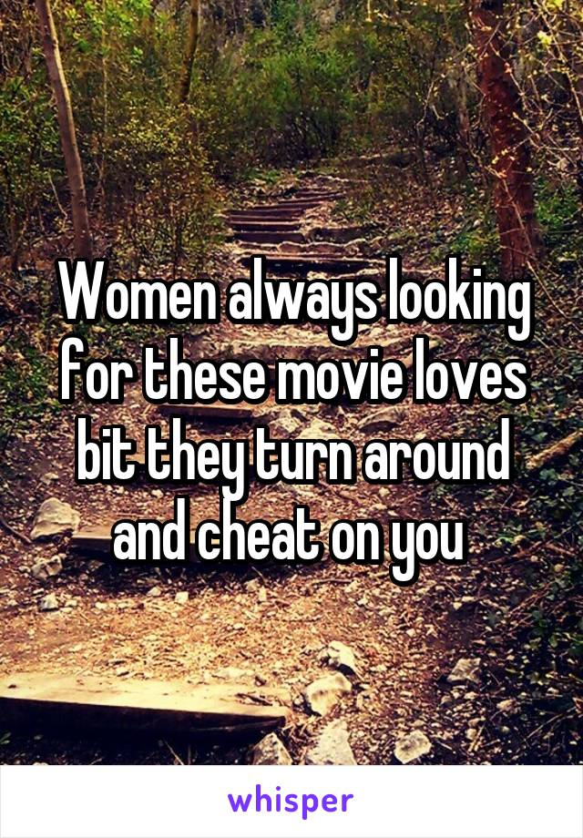 Women always looking for these movie loves bit they turn around and cheat on you