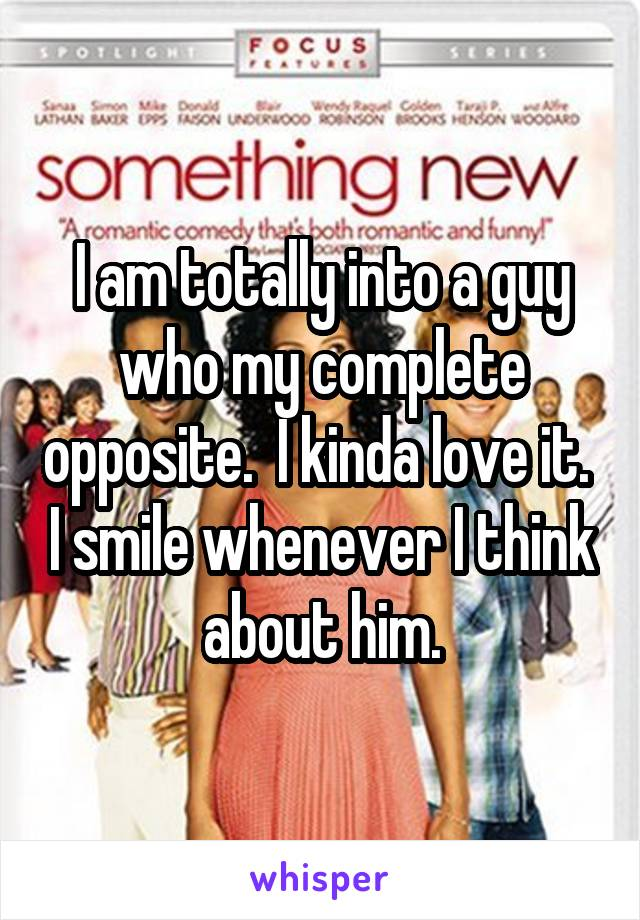 I am totally into a guy who my complete opposite.  I kinda love it.  I smile whenever I think about him.