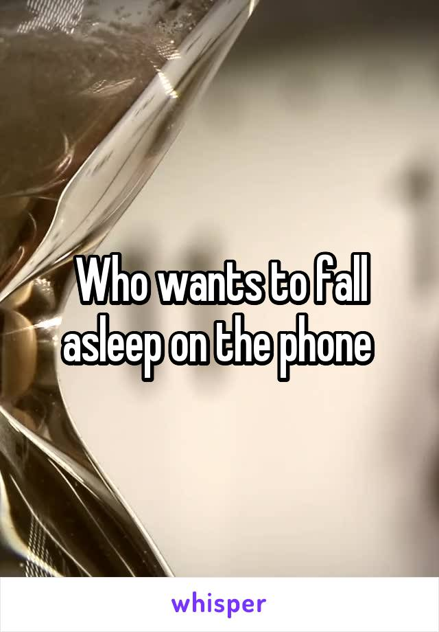 Who wants to fall asleep on the phone