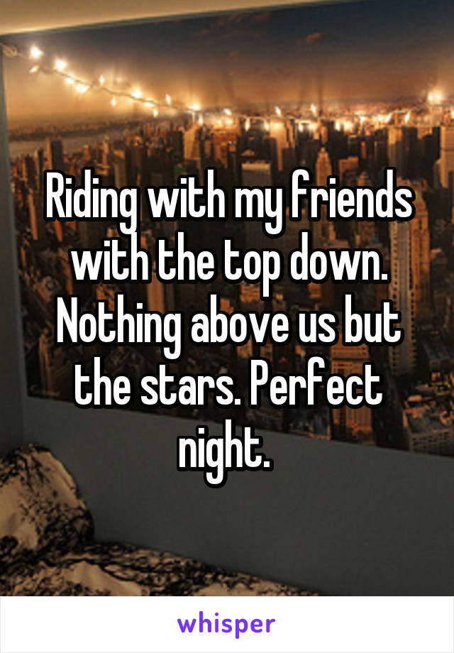 Riding with my friends with the top down. Nothing above us but the stars. Perfect night.
