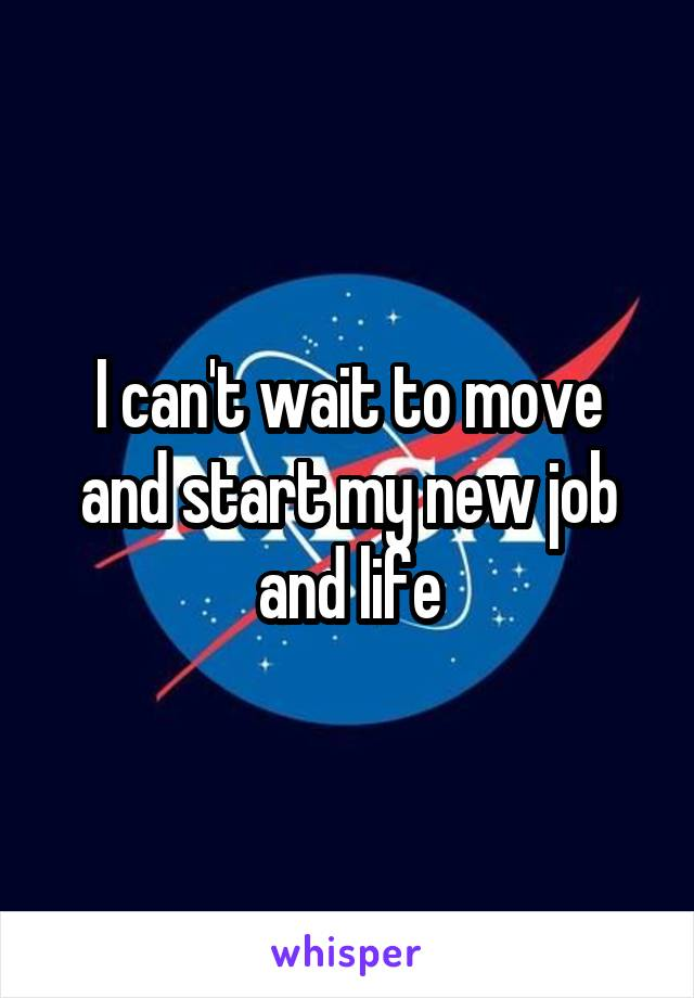 I can't wait to move and start my new job and life