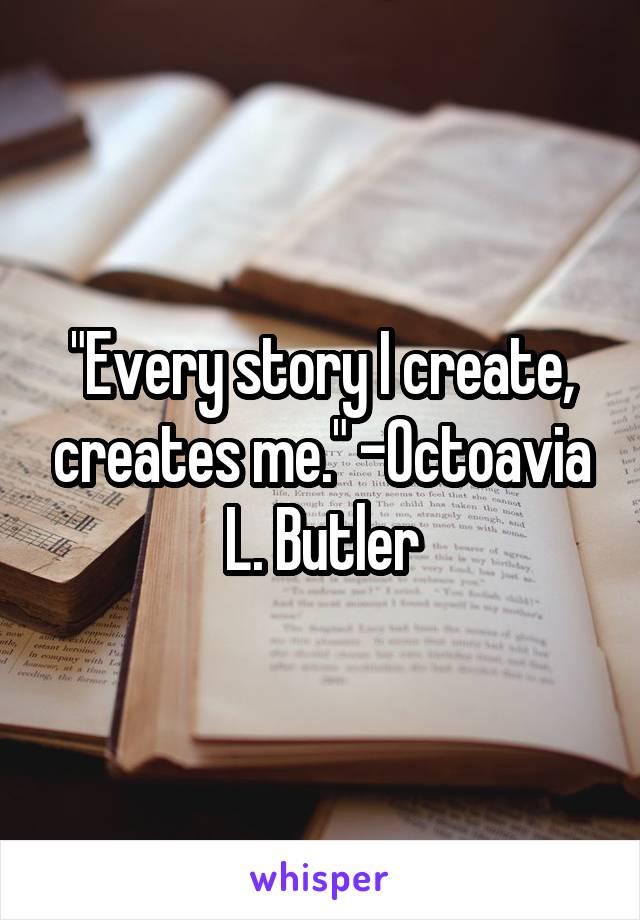 """Every story I create, creates me."" -Octoavia L. Butler"