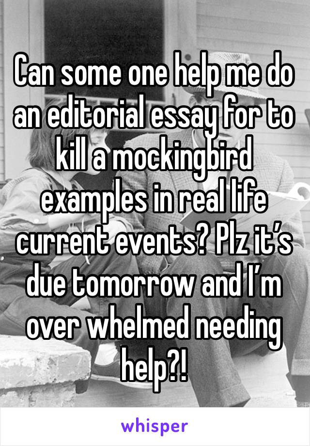 Can some one help me do an editorial essay for to kill a mockingbird examples in real life current events? Plz it's due tomorrow and I'm over whelmed needing help?!