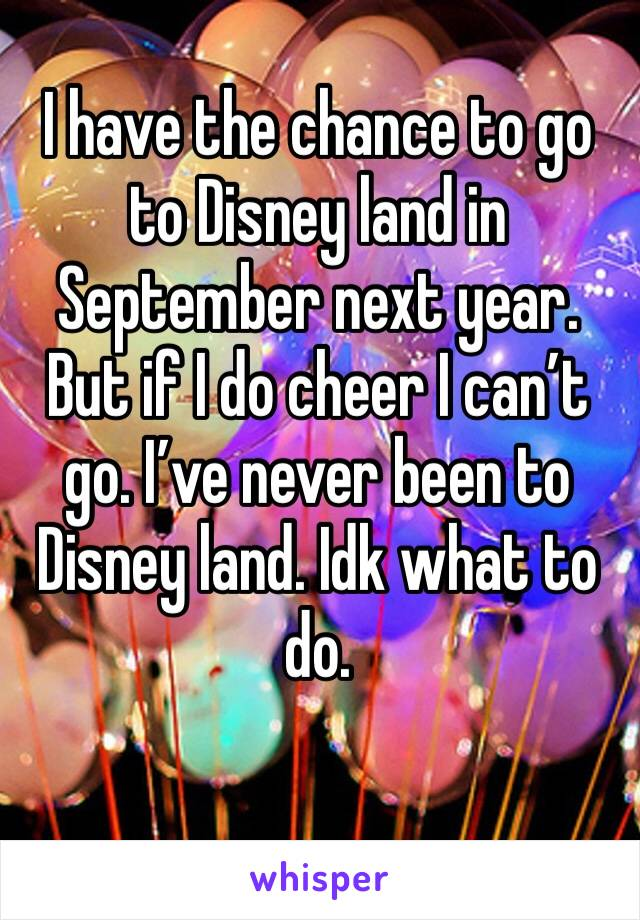 I have the chance to go to Disney land in September next year. But if I do cheer I can't go. I've never been to Disney land. Idk what to do.