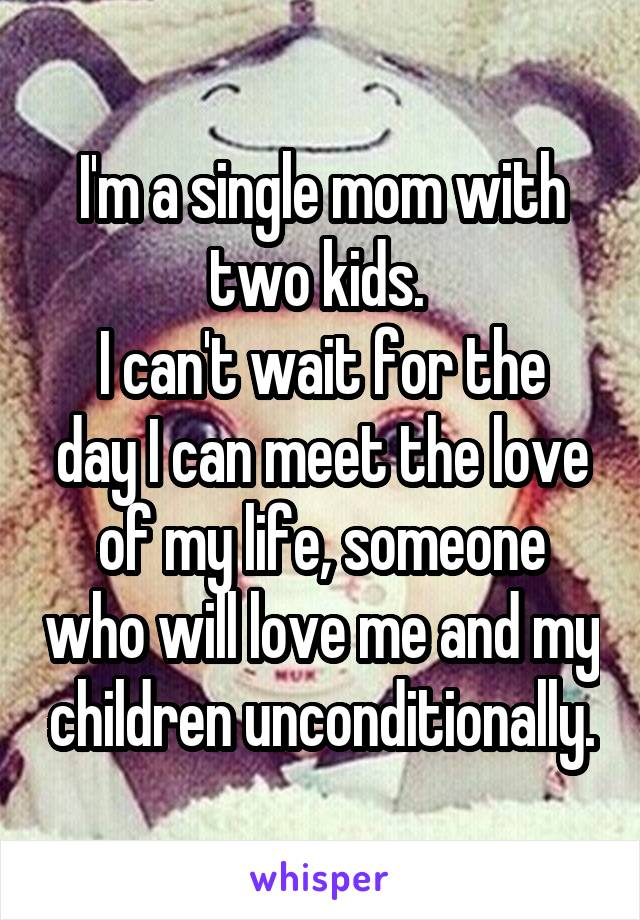 I'm a single mom with two kids.  I can't wait for the day I can meet the love of my life, someone who will love me and my children unconditionally.