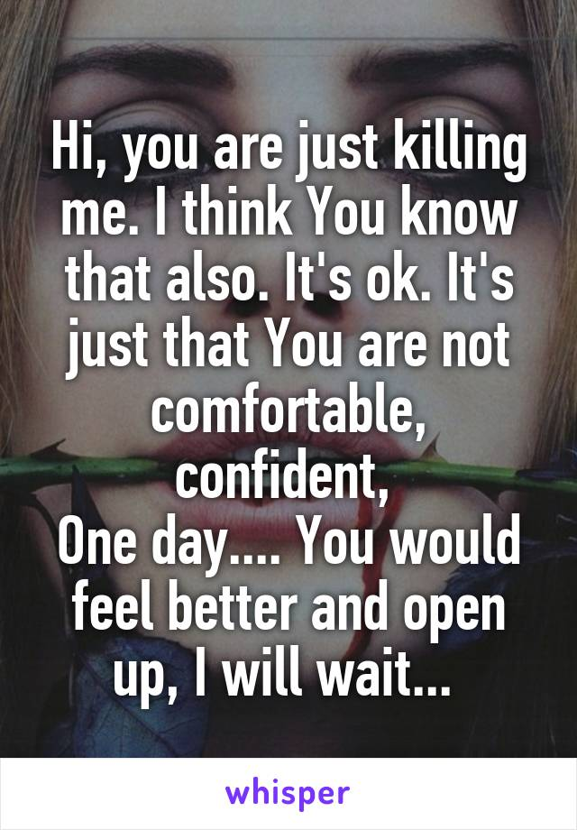 Hi, you are just killing me. I think You know that also. It's ok. It's just that You are not comfortable, confident,  One day.... You would feel better and open up, I will wait...