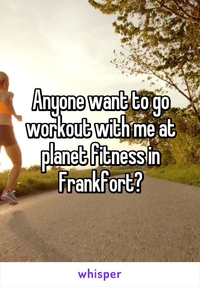 Anyone want to go workout with me at planet fitness in Frankfort?